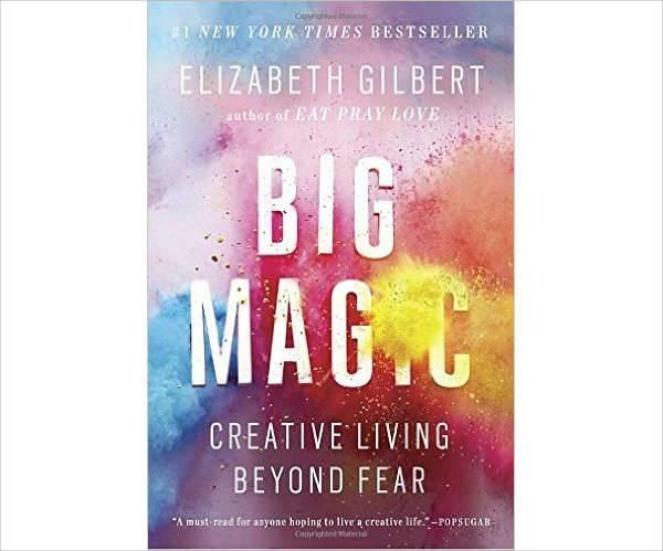 big magic creative living beyond by elizabeth gilbert